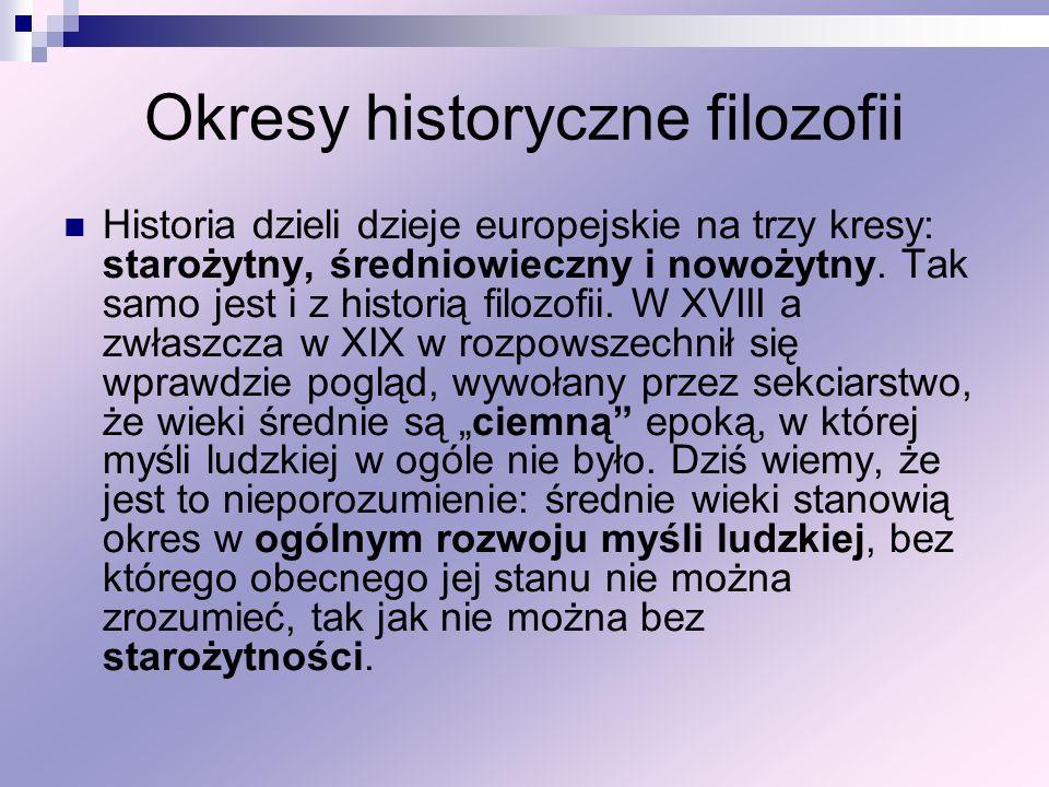 Okresy historyczne filozofii Historia dzieli dzieje europejskie na trzy kresy: starożytny, średniowieczny i nowożytny. Tak samo jest i z historią filo