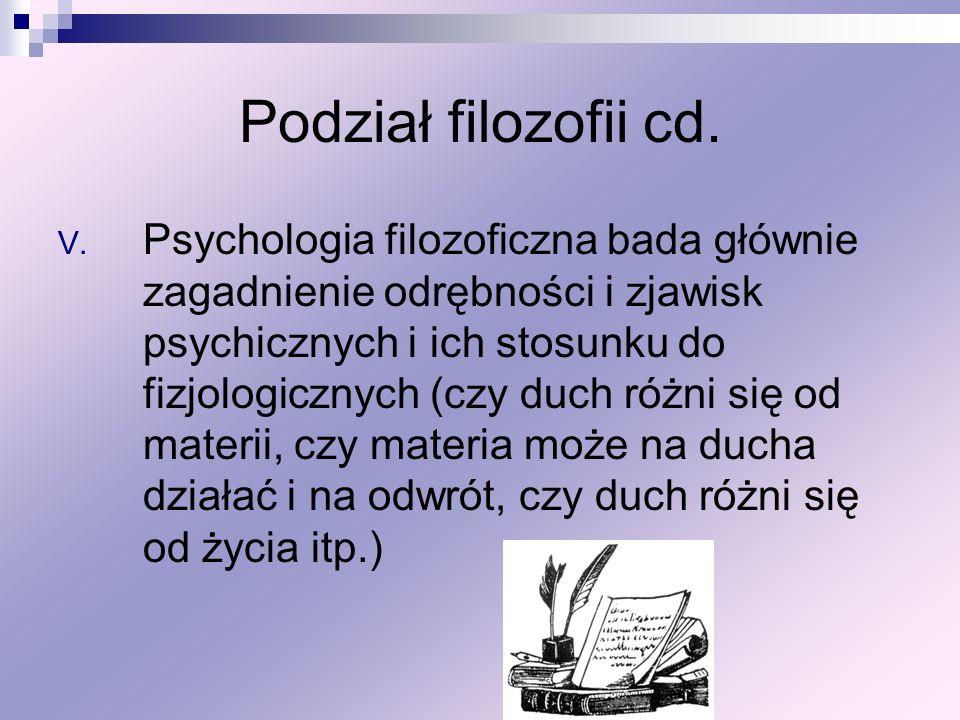 Podział filozofii cd. V. Psychologia filozoficzna bada głównie zagadnienie odrębności i zjawisk psychicznych i ich stosunku do fizjologicznych (czy du
