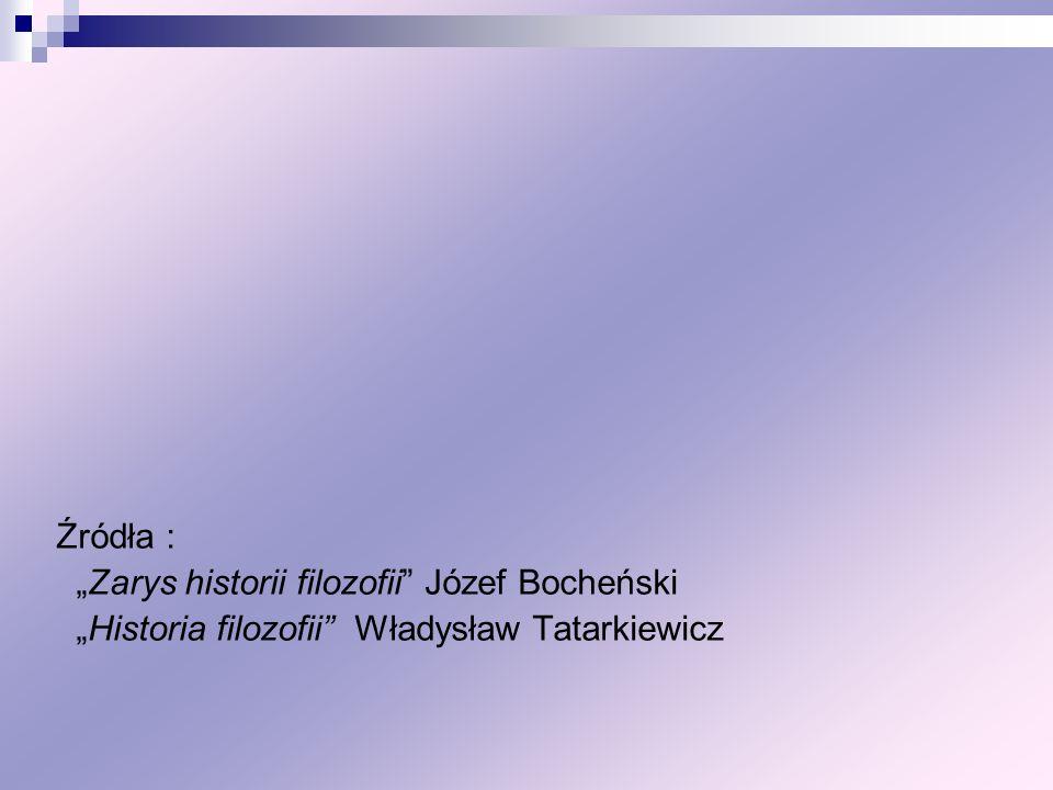 Źródła : Zarys historii filozofii Józef Bocheński Historia filozofii Władysław Tatarkiewicz