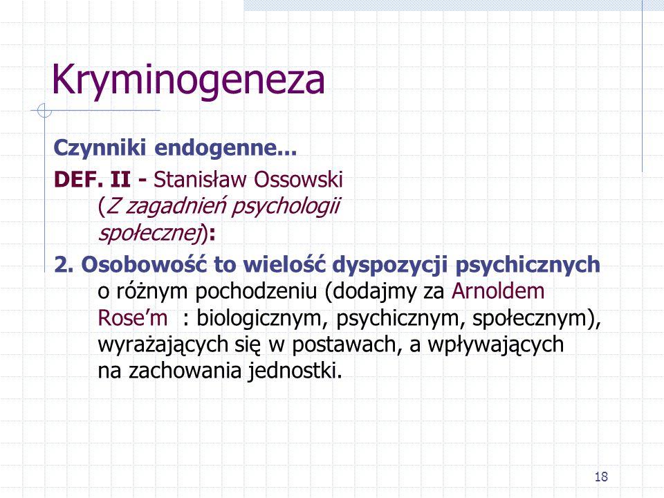 18 Kryminogeneza Czynniki endogenne... DEF. II - Stanisław Ossowski (Z zagadnień psychologii społecznej): 2. Osobowość to wielość dyspozycji psychiczn