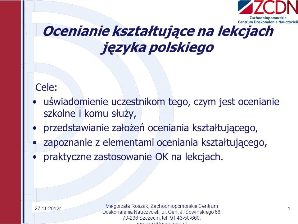 Ocenianie kształtujące na lekcjach języka polskiego Cele: uświadomienie uczestnikom tego, czym jest ocenianie szkolne i komu służy, przedstawianie założeń oceniania kształtującego, zapoznanie z elementami oceniania kształtującego, praktyczne zastosowanie OK na lekcjach.