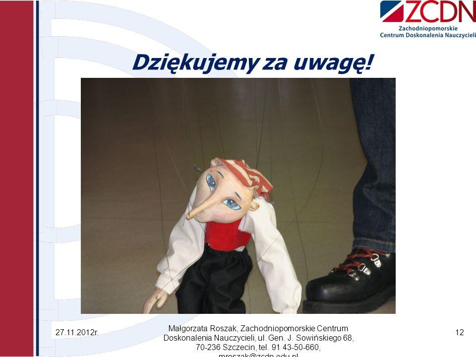 Dziękujemy za uwagę! 27.11.2012r. Małgorzata Roszak, Zachodniopomorskie Centrum Doskonalenia Nauczycieli, ul. Gen. J. Sowińskiego 68, 70-236 Szczecin,