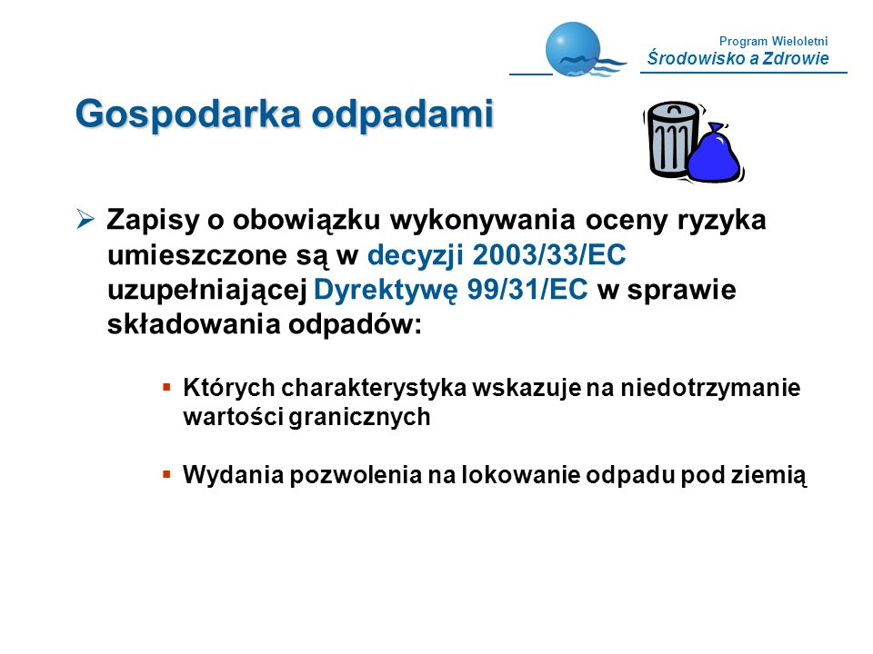 Program Wieloletni Środowisko a Zdrowie Gospodarka odpadami Zapisy o obowiązku wykonywania oceny ryzyka umieszczone są w decyzji 2003/33/EC uzupełniaj