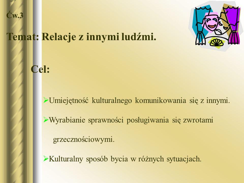 Ćw.3 Temat: Relacje z innymi ludźmi. Cel: Umiejętność kulturalnego komunikowania się z innymi. Wyrabianie sprawności posługiwania się zwrotami grzeczn
