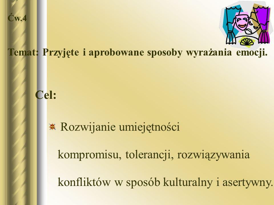 Ćw.4 Temat: Przyjęte i aprobowane sposoby wyrażania emocji. Cel: Rozwijanie umiejętności kompromisu, tolerancji, rozwiązywania konfliktów w sposób kul