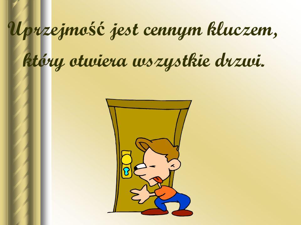 Uprzejmo ść jest cennym kluczem, który otwiera wszystkie drzwi.