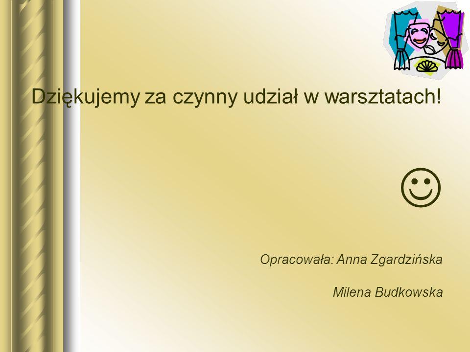 Dziękujemy za czynny udział w warsztatach! Opracowała: Anna Zgardzińska Milena Budkowska