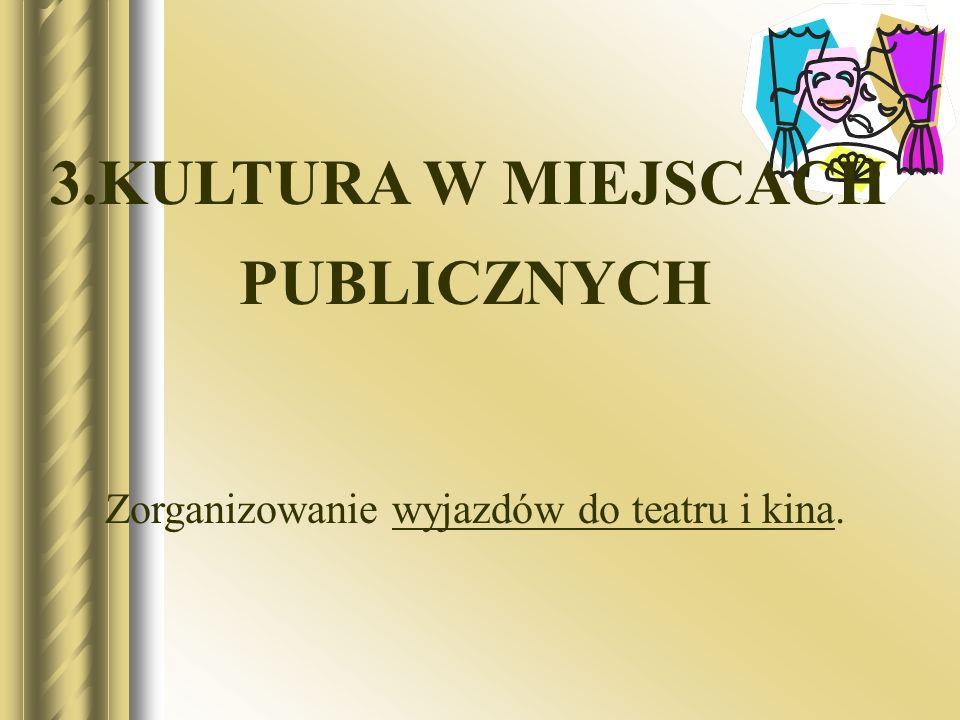 3.KULTURA W MIEJSCACH PUBLICZNYCH Zorganizowanie wyjazdów do teatru i kina.