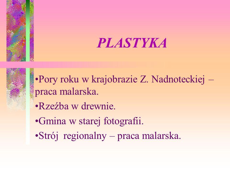 PLASTYKA Pory roku w krajobrazie Z. Nadnoteckiej – praca malarska. Rzeźba w drewnie. Gmina w starej fotografii. Strój regionalny – praca malarska.