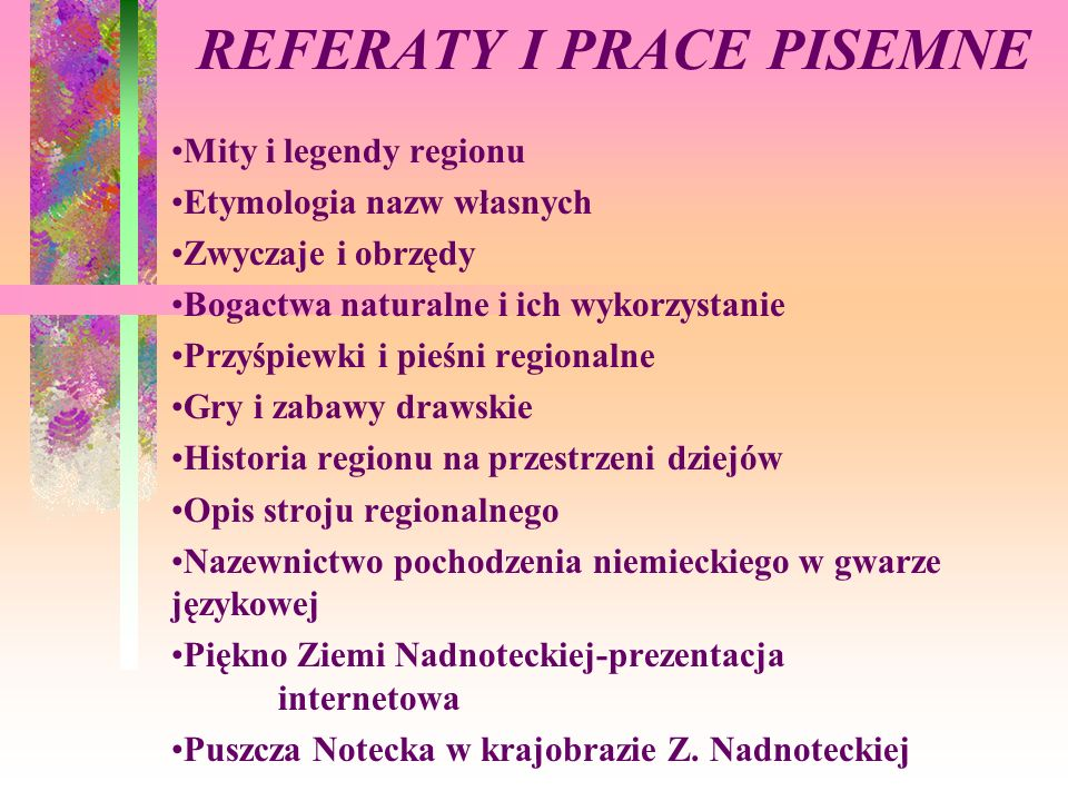 REFERATY I PRACE PISEMNE Mity i legendy regionu Etymologia nazw własnych Zwyczaje i obrzędy Bogactwa naturalne i ich wykorzystanie Przyśpiewki i pieśn