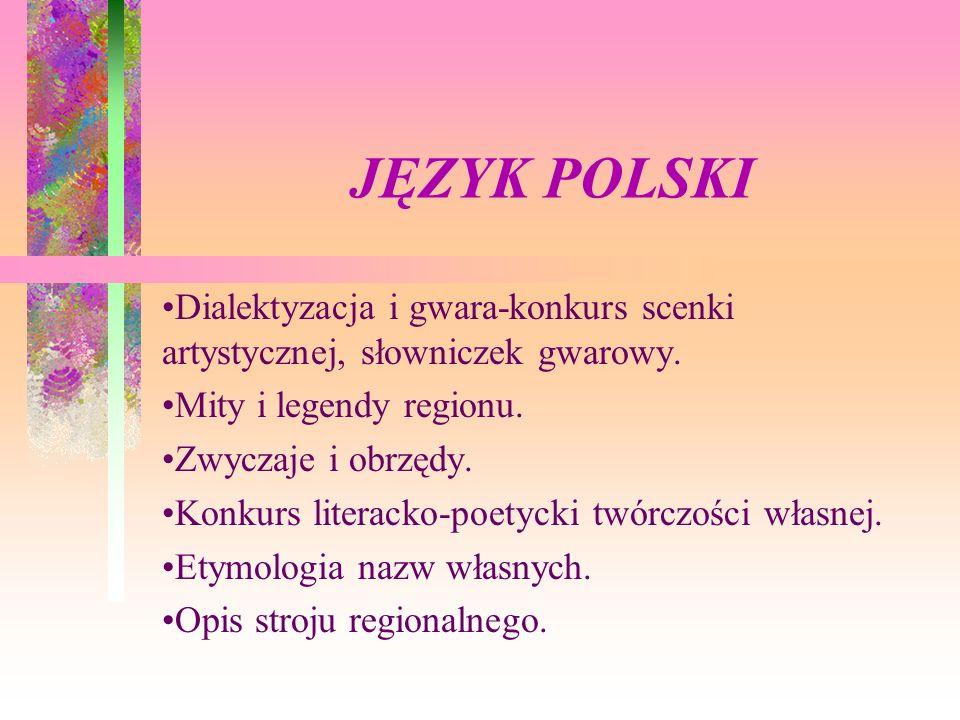 JĘZYK POLSKI Dialektyzacja i gwara-konkurs scenki artystycznej, słowniczek gwarowy. Mity i legendy regionu. Zwyczaje i obrzędy. Konkurs literacko-poet