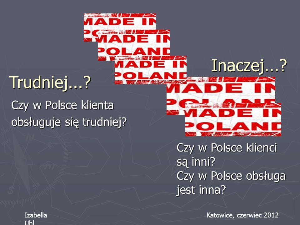 Inaczej...? Czy w Polsce klienta obsługuje się trudniej? Czy w Polsce klienci są inni? Czy w Polsce obsługa jest inna? Trudniej...? Izabella Uhl Katow