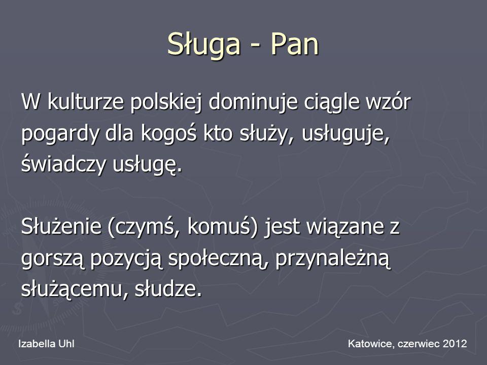 Sługa - Pan W kulturze polskiej dominuje ciągle wzór pogardy dla kogoś kto służy, usługuje, świadczy usługę. Służenie (czymś, komuś) jest wiązane z go