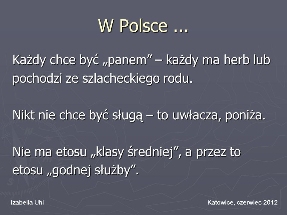 W Polsce... Każdy chce być panem – każdy ma herb lub pochodzi ze szlacheckiego rodu. Nikt nie chce być sługą – to uwłacza, poniża. Nie ma etosu klasy