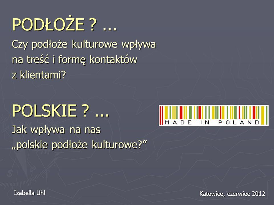 PODŁOŻE ?... Czy podłoże kulturowe wpływa na treść i formę kontaktów z klientami? POLSKIE ?... Jak wpływa na nas polskie podłoże kulturowe? Izabella U