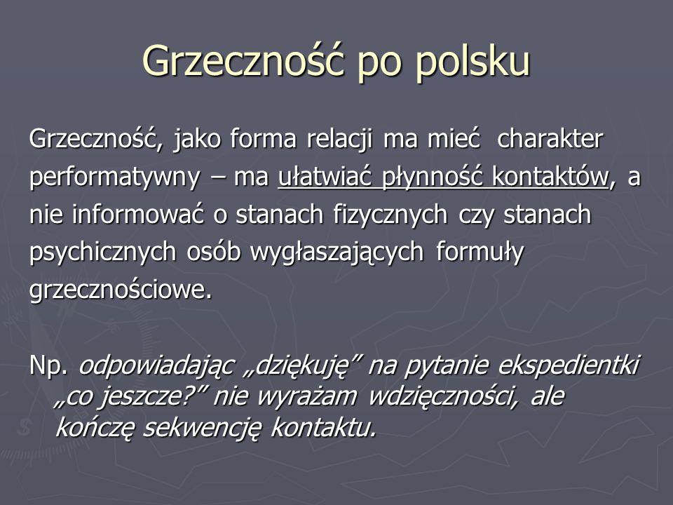 Grzeczność po polsku Grzeczność, jako forma relacji ma mieć charakter performatywny – ma ułatwiać płynność kontaktów, a nie informować o stanach fizyc