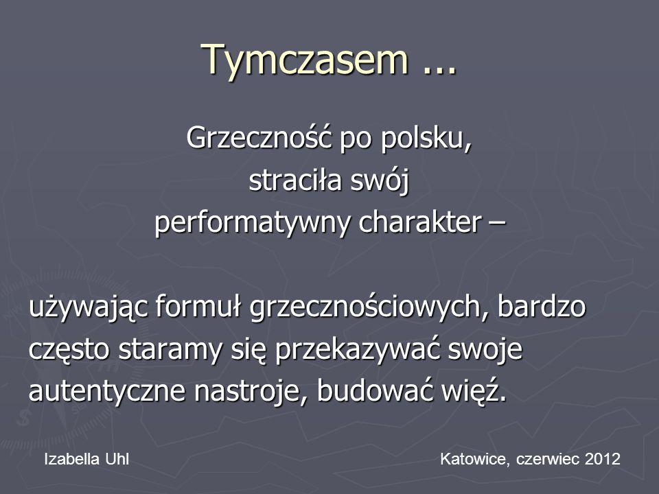 Tymczasem... Grzeczność po polsku, straciła swój performatywny charakter – używając formuł grzecznościowych, bardzo często staramy się przekazywać swo