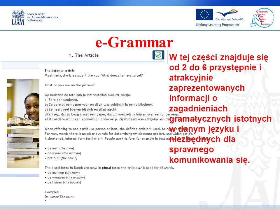 e-Grammar W tej części znajduje się od 2 do 6 przystępnie i atrakcyjnie zaprezentowanych informacji o zagadnieniach gramatycznych istotnych w danym języku i niezbędnych dla sprawnego komunikowania się.