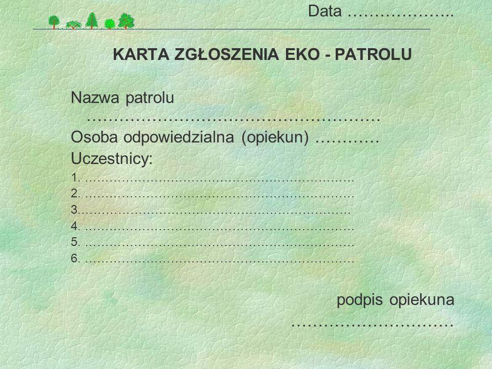Data ……………….. KARTA ZGŁOSZENIA EKO - PATROLU Nazwa patrolu ……………………………………………… Osoba odpowiedzialna (opiekun) ………… Uczestnicy: 1. ………………………………………………………