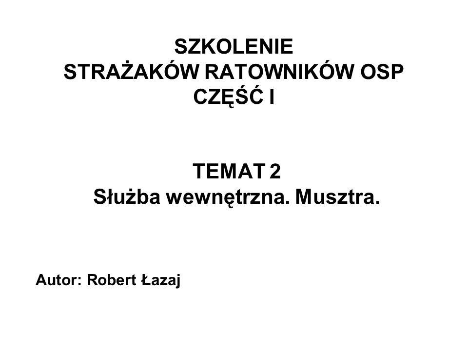 SZKOLENIE STRAŻAKÓW RATOWNIKÓW OSP CZĘŚĆ I TEMAT 2 Służba wewnętrzna. Musztra. Autor: Robert Łazaj
