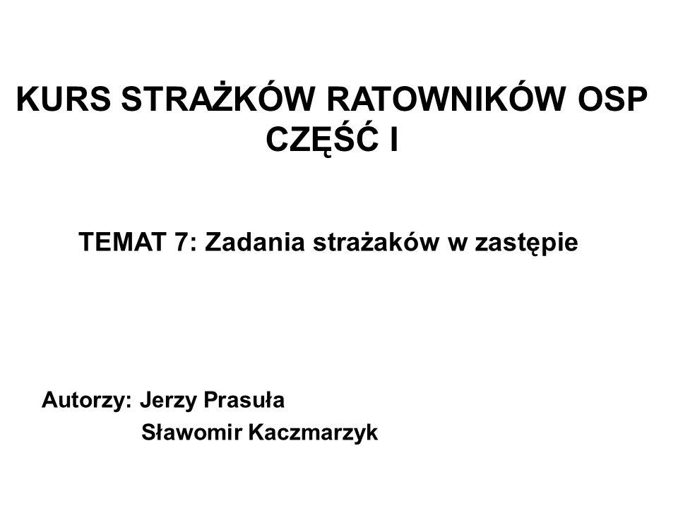 KURS STRAŻKÓW RATOWNIKÓW OSP CZĘŚĆ I TEMAT 7: Zadania strażaków w zastępie Autorzy: Jerzy Prasuła Sławomir Kaczmarzyk
