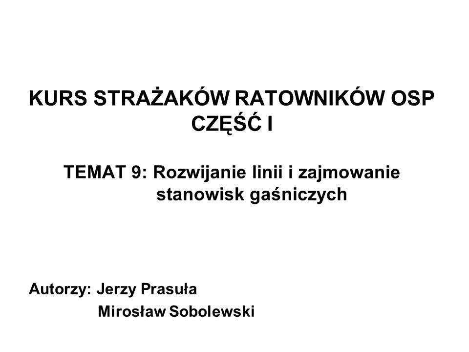 KURS STRAŻAKÓW RATOWNIKÓW OSP CZĘŚĆ I TEMAT 9: Rozwijanie linii i zajmowanie stanowisk gaśniczych Autorzy: Jerzy Prasuła Mirosław Sobolewski