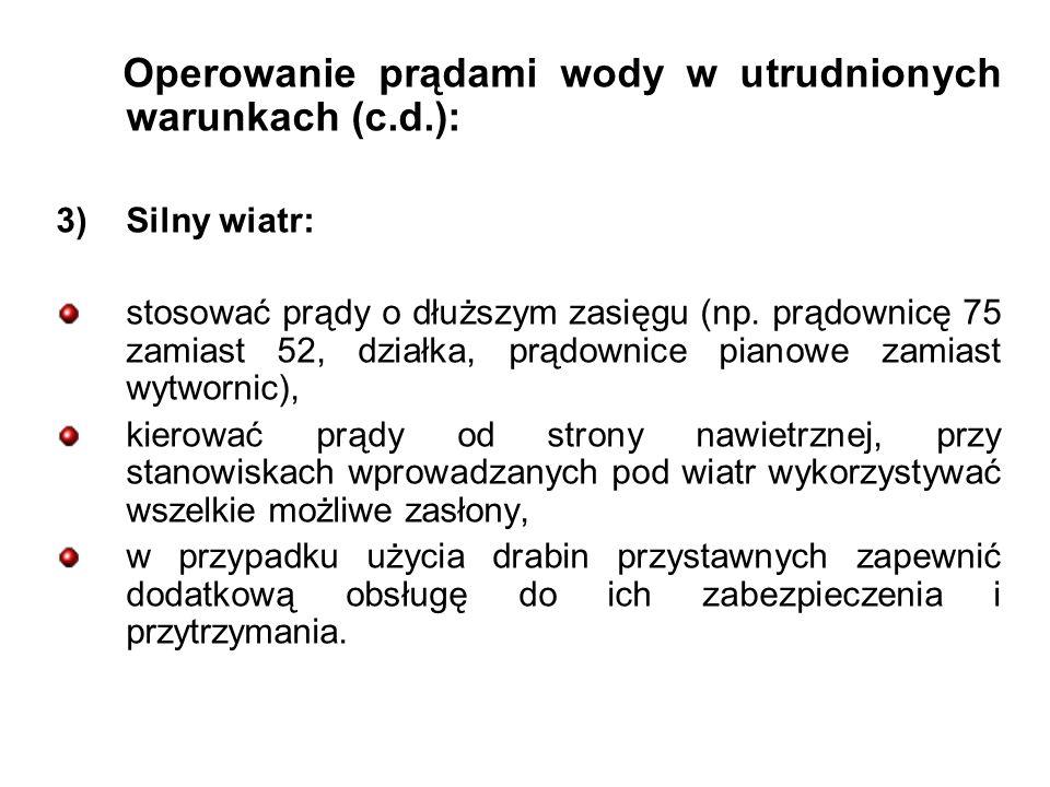 Operowanie prądami wody w utrudnionych warunkach (c.d.): 3)Silny wiatr: stosować prądy o dłuższym zasięgu (np.