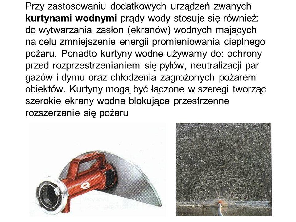 Przy zastosowaniu dodatkowych urządzeń zwanych kurtynami wodnymi prądy wody stosuje się również: do wytwarzania zasłon (ekranów) wodnych mających na celu zmniejszenie energii promieniowania cieplnego pożaru.