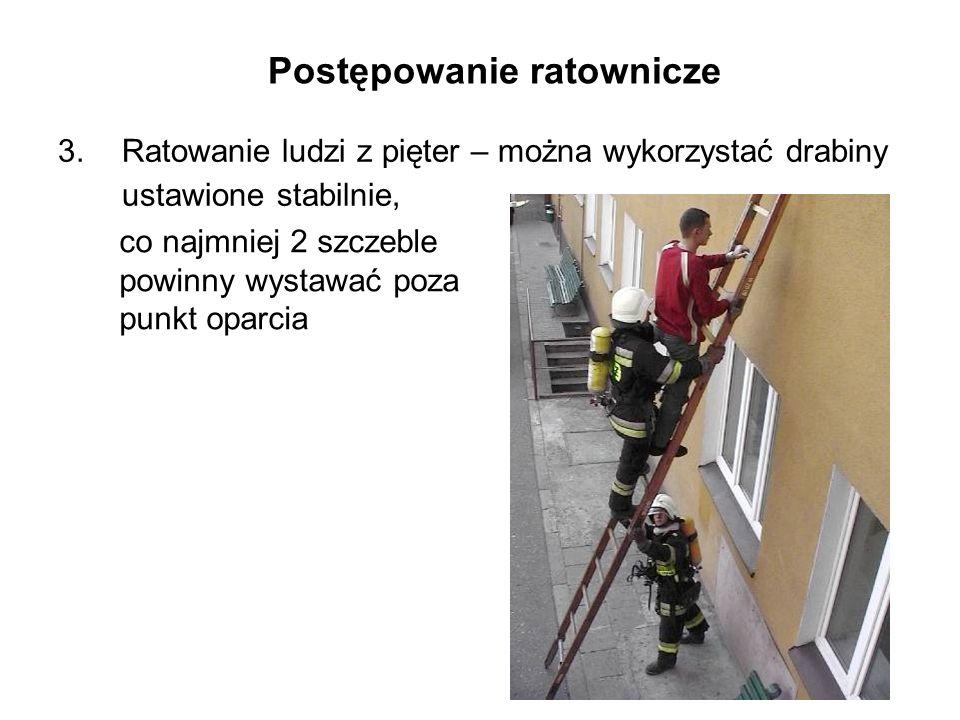 Postępowanie ratownicze 3.Ratowanie ludzi z pięter – można wykorzystać drabiny ustawione stabilnie, co najmniej 2 szczeble powinny wystawać poza punkt oparcia