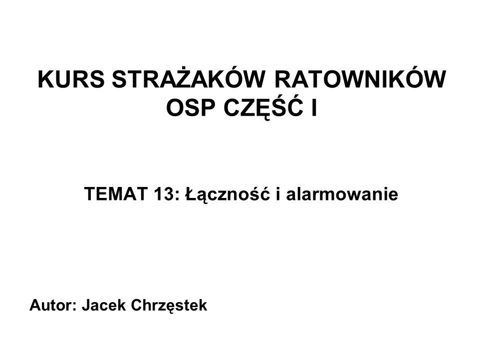 KURS STRAŻAKÓW RATOWNIKÓW OSP CZĘŚĆ I TEMAT 13: Łączność i alarmowanie Autor: Jacek Chrzęstek