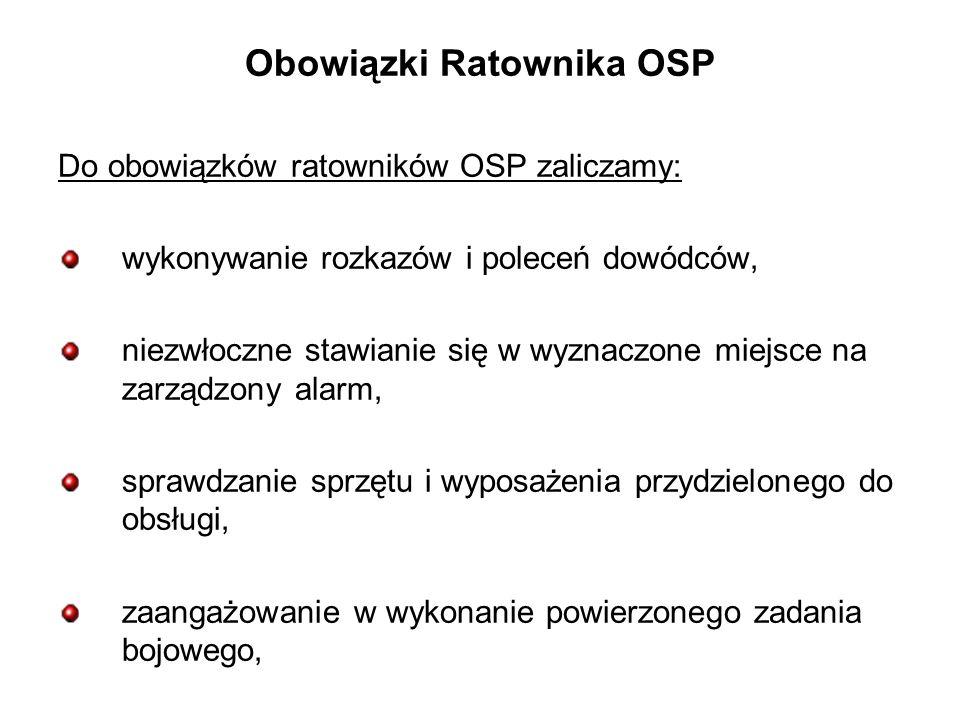 Obowiązki Ratownika OSP Do obowiązków ratowników OSP zaliczamy: wykonywanie rozkazów i poleceń dowódców, niezwłoczne stawianie się w wyznaczone miejsce na zarządzony alarm, sprawdzanie sprzętu i wyposażenia przydzielonego do obsługi, zaangażowanie w wykonanie powierzonego zadania bojowego,