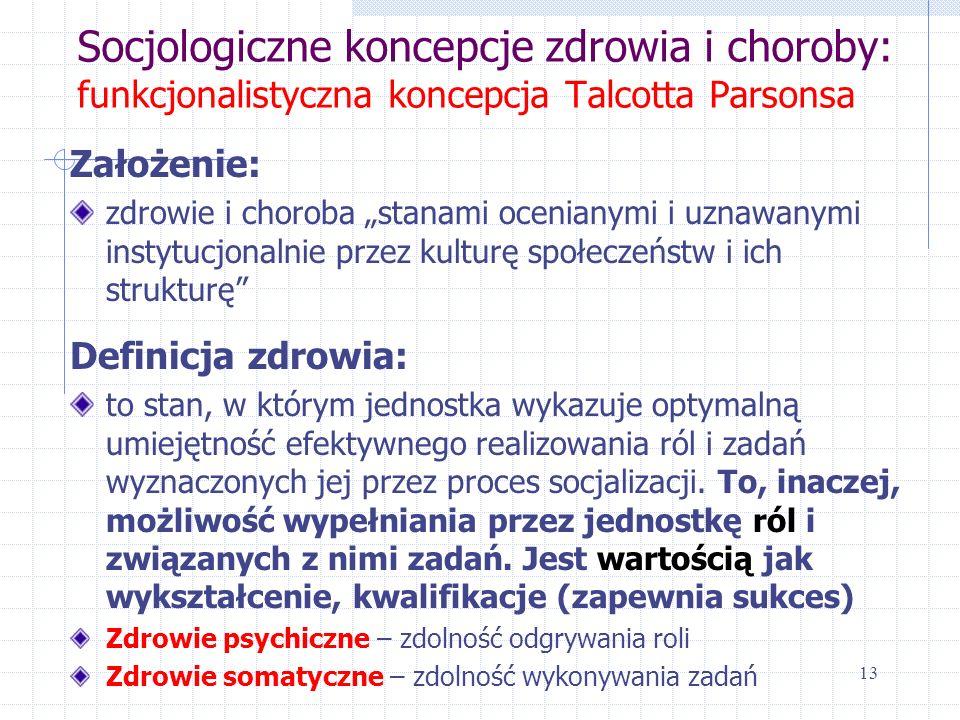 Socjologiczne koncepcje zdrowia i choroby: funkcjonalistyczna koncepcja Talcotta Parsonsa Założenie: zdrowie i choroba stanami ocenianymi i uznawanymi