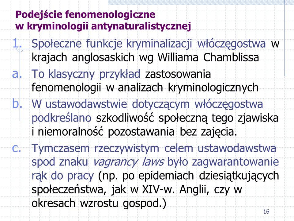 15 Podejście fenomenologiczne w kryminologii antynaturalistycznej Nurt fenomenologiczny skupia uwagę na społecznych funkcjach prawa, przestępczości; J