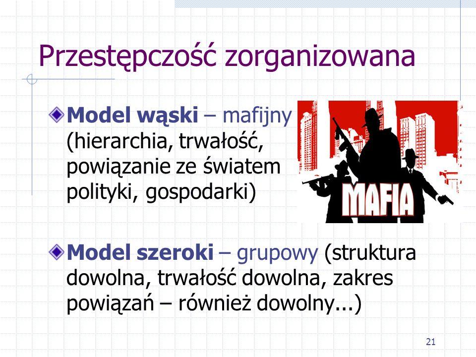 21 Przestępczość zorganizowana Model wąski – mafijny (hierarchia, trwałość, powiązanie ze światem polityki, gospodarki) Model szeroki – grupowy (struk
