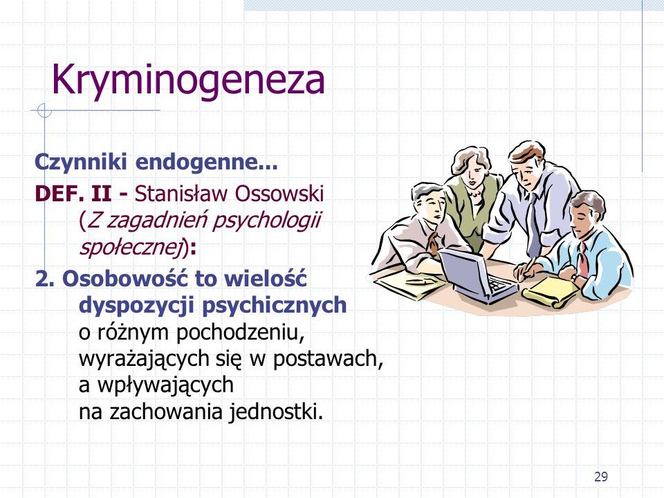 29 Kryminogeneza Czynniki endogenne... DEF. II - Stanisław Ossowski (Z zagadnień psychologii społecznej): 2. Osobowość to wielość dyspozycji psychiczn