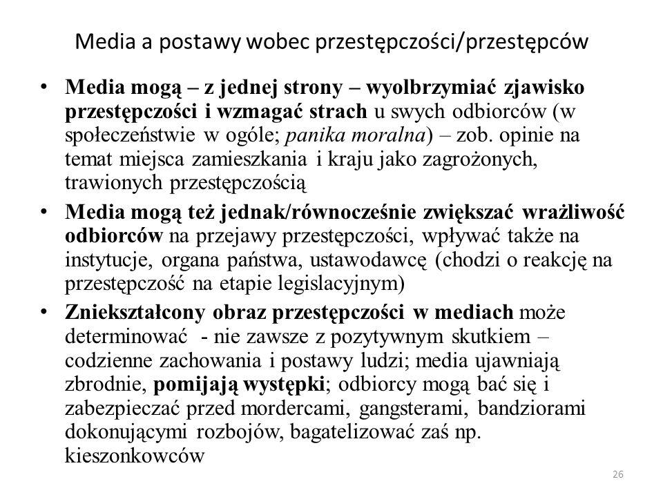 26 Media a postawy wobec przestępczości/przestępców Media mogą – z jednej strony – wyolbrzymiać zjawisko przestępczości i wzmagać strach u swych odbio