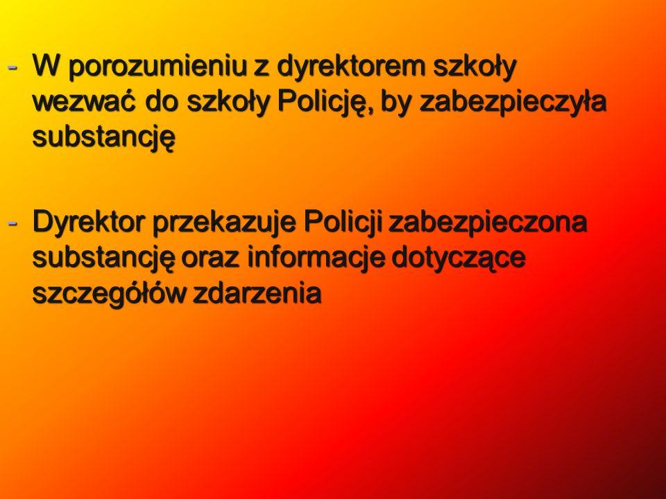 -W porozumieniu z dyrektorem szkoły wezwać do szkoły Policję, by zabezpieczyła substancję -Dyrektor przekazuje Policji zabezpieczona substancję oraz i