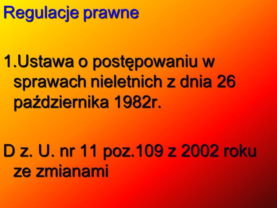 Regulacje prawne 1.Ustawa o postępowaniu w sprawach nieletnich z dnia 26 października 1982r. D z. U. nr 11 poz.109 z 2002 roku ze zmianami