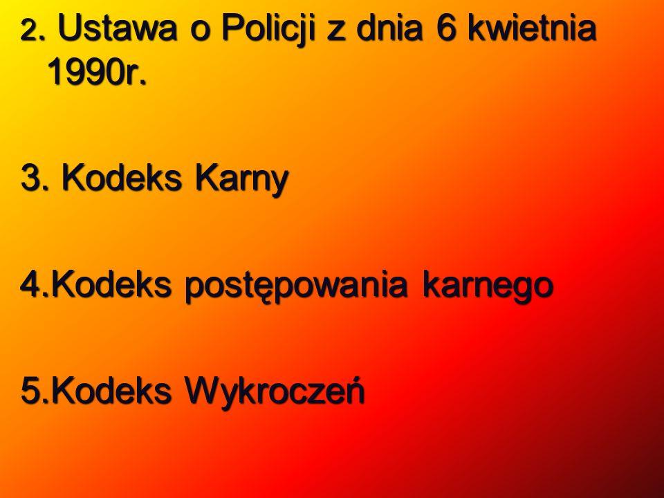2. Ustawa o Policji z dnia 6 kwietnia 1990r. 3. Kodeks Karny 4.Kodeks postępowania karnego 5.Kodeks Wykroczeń