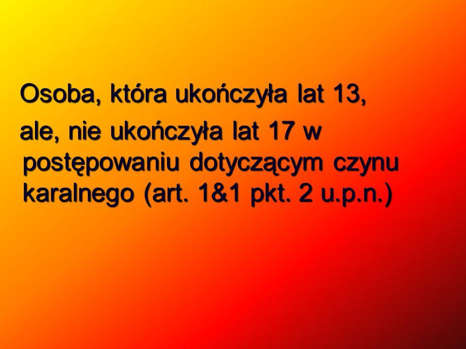 Osoba, która ukończyła lat 13, Osoba, która ukończyła lat 13, ale, nie ukończyła lat 17 w postępowaniu dotyczącym czynu karalnego (art. 1&1 pkt. 2 u.p
