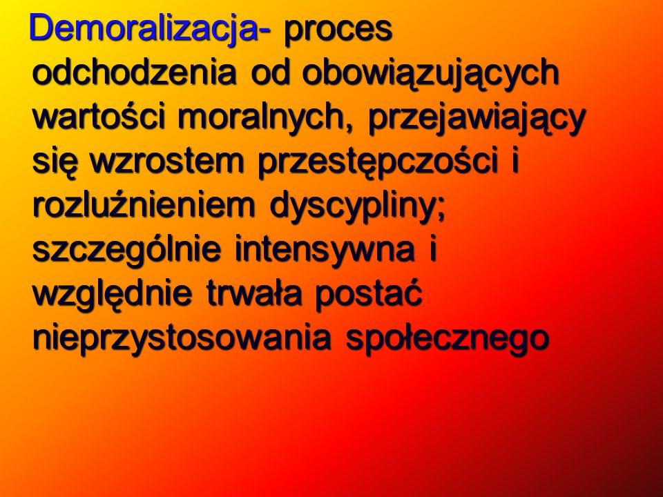 Demoralizacja- proces odchodzenia od obowiązujących wartości moralnych, przejawiający się wzrostem przestępczości i rozluźnieniem dyscypliny; szczegól