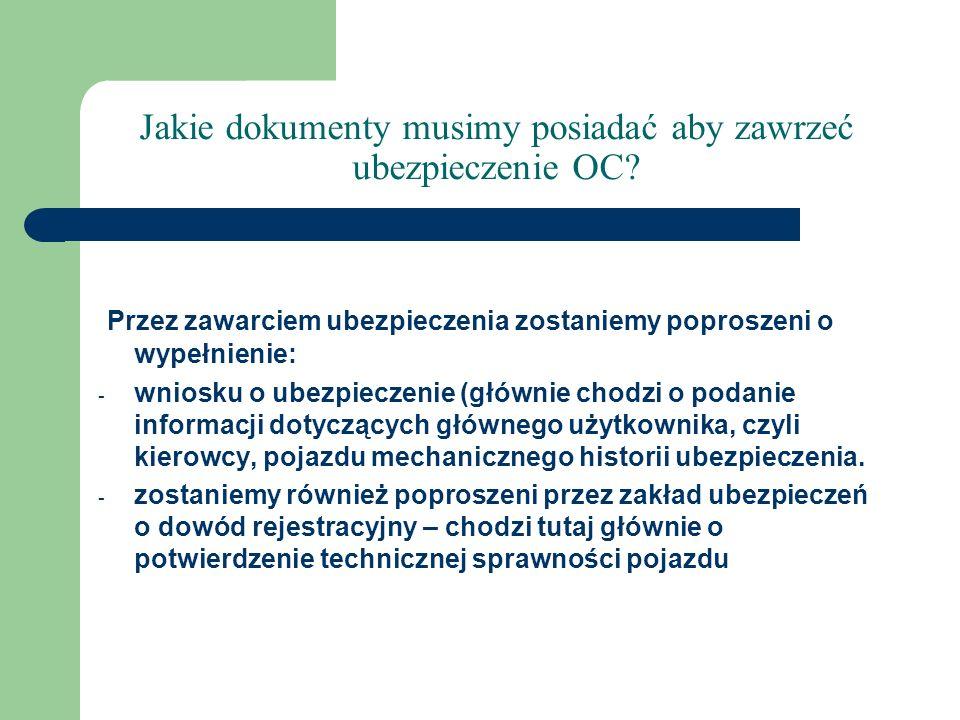 Jakie dokumenty musimy posiadać aby zawrzeć ubezpieczenie OC? Przez zawarciem ubezpieczenia zostaniemy poproszeni o wypełnienie: - wniosku o ubezpiecz