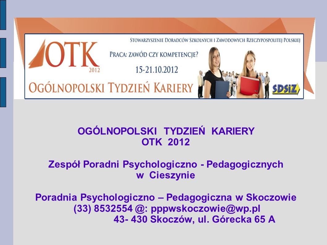 OGÓLNOPOLSKI TYDZIEŃ KARIERY OTK 2012 Zespół Poradni Psychologiczno - Pedagogicznych w Cieszynie Poradnia Psychologiczno – Pedagogiczna w Skoczowie (33) 8532554 @: pppwskoczowie@wp.pl 43- 430 Skoczów, ul.