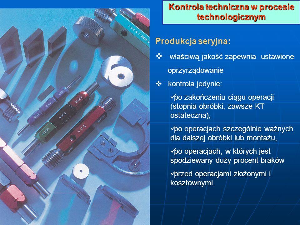 Kontrola techniczna w procesie technologicznym Produkcja seryjna: właściwą jakość zapewnia ustawione oprzyrządowanie kontrola jedynie: po zakończeniu