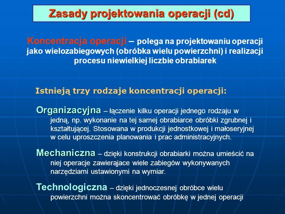 Zasady projektowania operacji (cd) Koncentracja operacji – polega na projektowaniu operacji jako wielozabiegowych (obróbka wielu powierzchni) i realiz