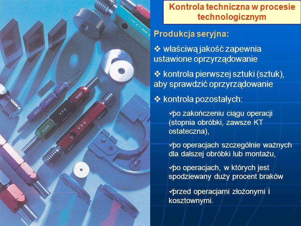 Kontrola techniczna w procesie technologicznym Produkcja seryjna: właściwą jakość zapewnia ustawione oprzyrządowanie kontrola pierwszej sztuki (sztuk)