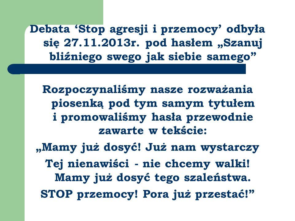 Debata Stop agresji i przemocy odbyła się 27.11.2013r. pod hasłem Szanuj bliźniego swego jak siebie samego Rozpoczynaliśmy nasze rozważania piosenką p