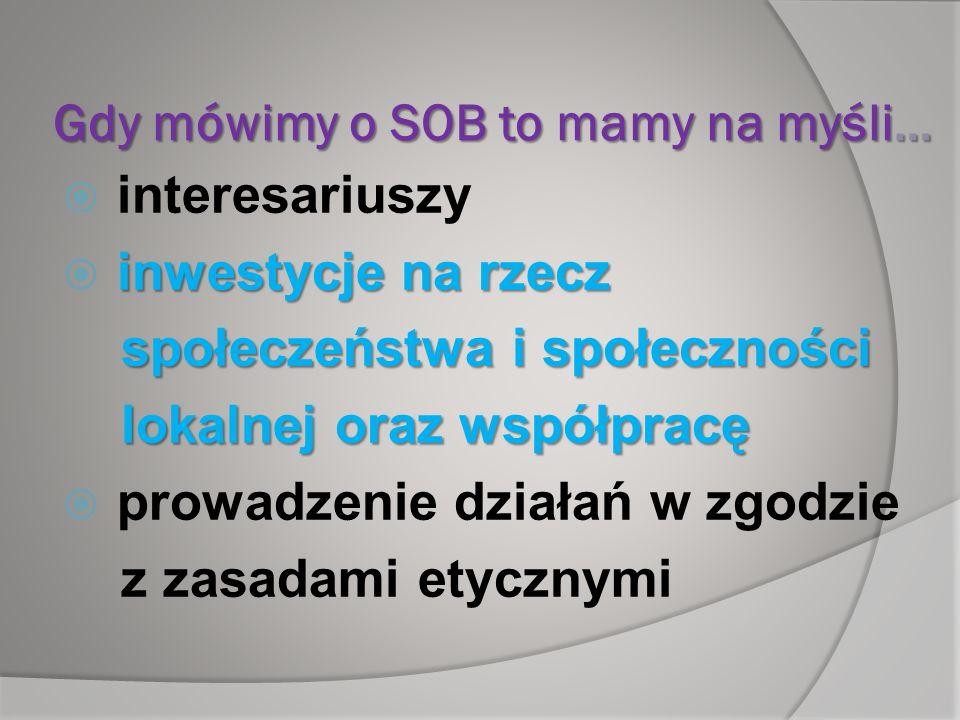 Gdy mówimy o SOB to mamy na myśli… interesariuszy inwestycje na rzecz społeczeństwa i społeczności społeczeństwa i społeczności lokalnej oraz współpra