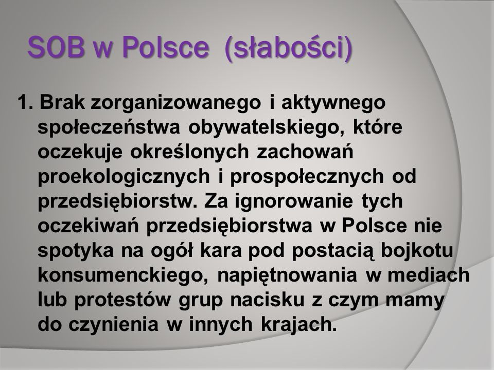 SOB w Polsce (słabości) 1. Brak zorganizowanego i aktywnego społeczeństwa obywatelskiego, które oczekuje określonych zachowań proekologicznych i prosp