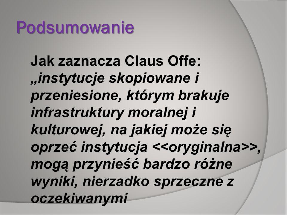 Podsumowanie Jak zaznacza Claus Offe: instytucje skopiowane i przeniesione, którym brakuje infrastruktury moralnej i kulturowej, na jakiej może się op